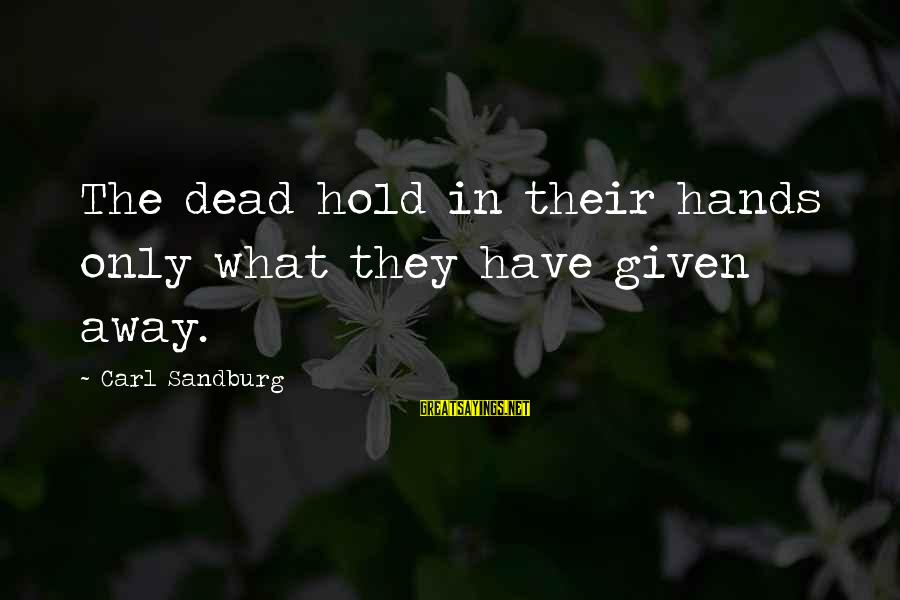 Thomas Sargent Sayings By Carl Sandburg: The dead hold in their hands only what they have given away.