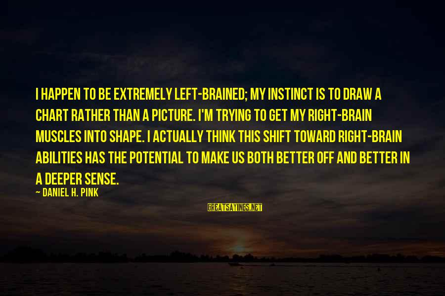 Thomas Sargent Sayings By Daniel H. Pink: I happen to be extremely left-brained; my instinct is to draw a chart rather than