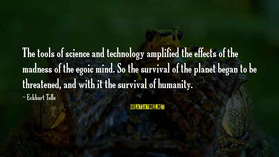 Thomas Sargent Sayings By Eckhart Tolle: The tools of science and technology amplified the effects of the madness of the egoic