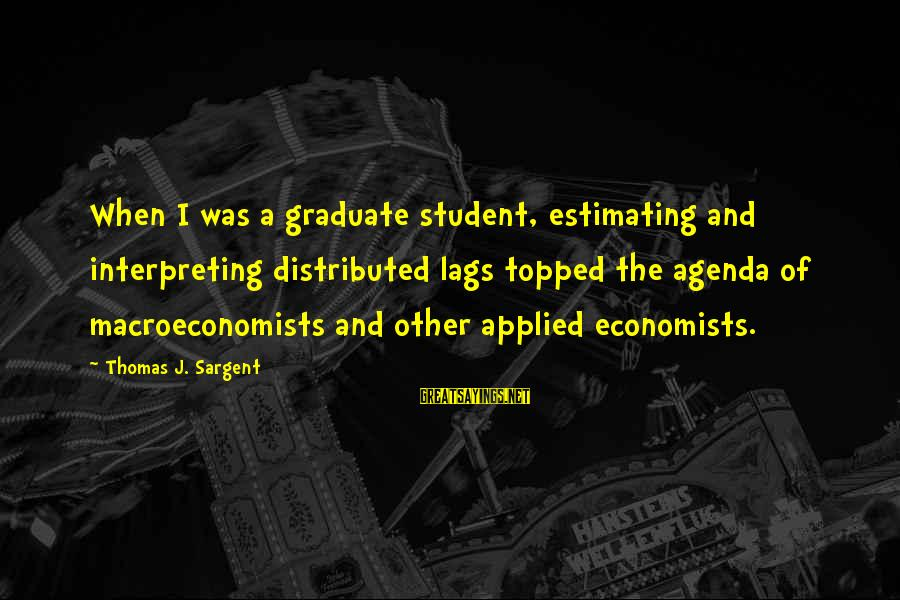 Thomas Sargent Sayings By Thomas J. Sargent: When I was a graduate student, estimating and interpreting distributed lags topped the agenda of