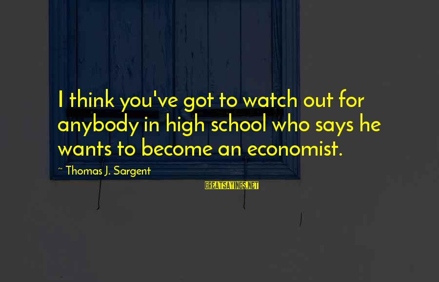 Thomas Sargent Sayings By Thomas J. Sargent: I think you've got to watch out for anybody in high school who says he