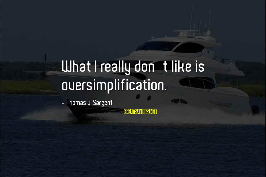 Thomas Sargent Sayings By Thomas J. Sargent: What I really don't like is oversimplification.