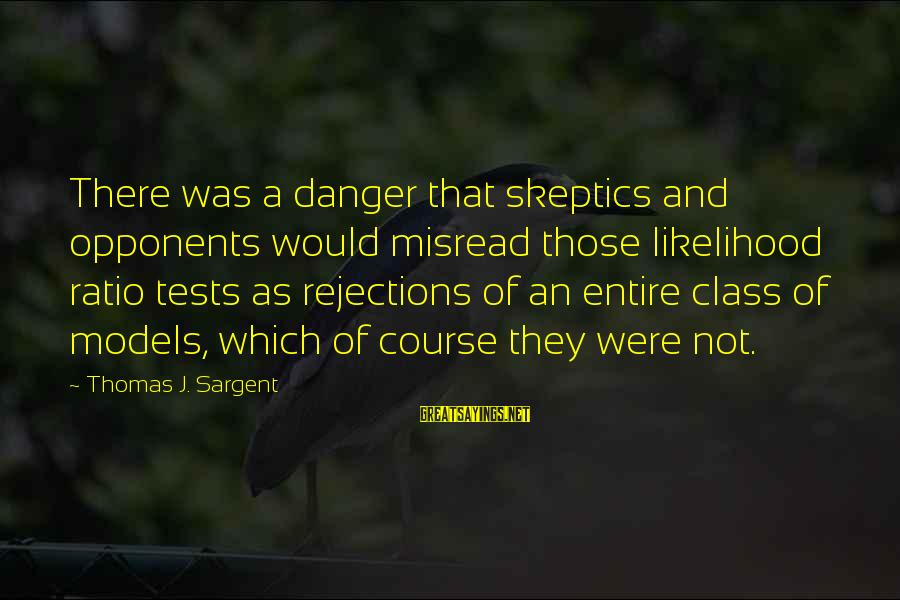 Thomas Sargent Sayings By Thomas J. Sargent: There was a danger that skeptics and opponents would misread those likelihood ratio tests as