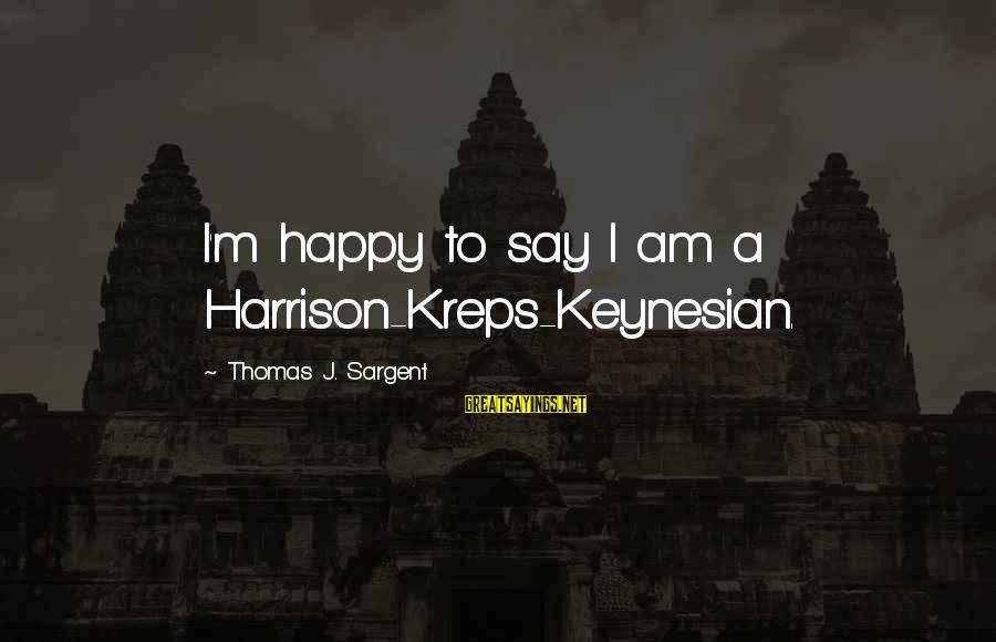 Thomas Sargent Sayings By Thomas J. Sargent: I'm happy to say I am a Harrison-Kreps-Keynesian.