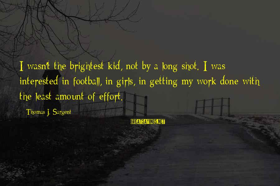 Thomas Sargent Sayings By Thomas J. Sargent: I wasn't the brightest kid, not by a long shot. I was interested in football,