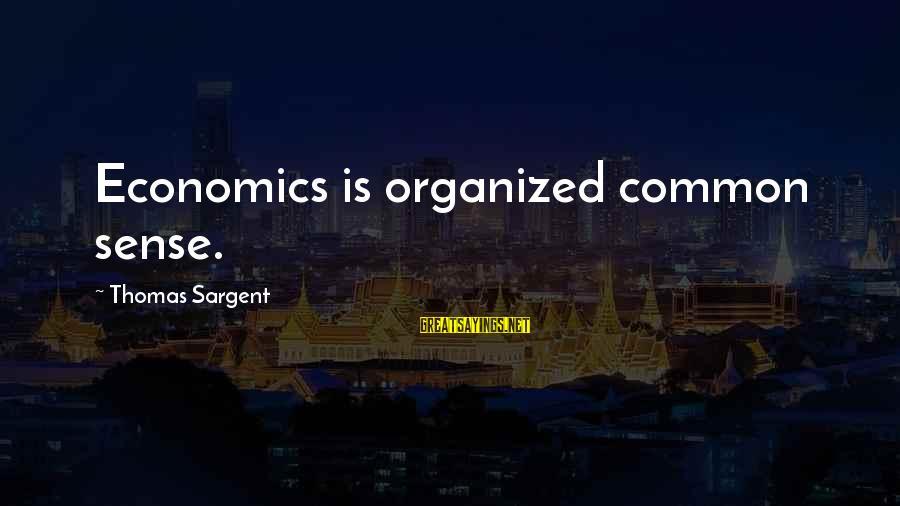 Thomas Sargent Sayings By Thomas Sargent: Economics is organized common sense.