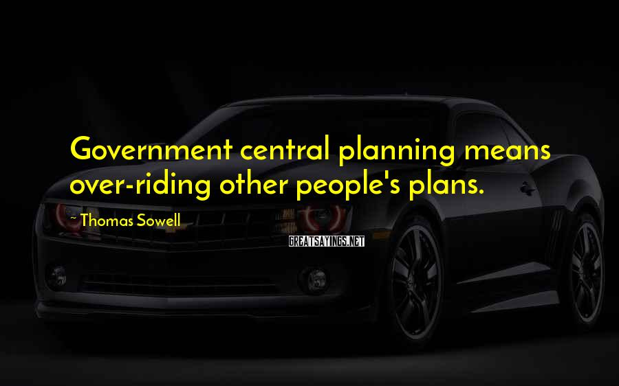Thomas Sowell Sayings: Government central planning means over-riding other people's plans.
