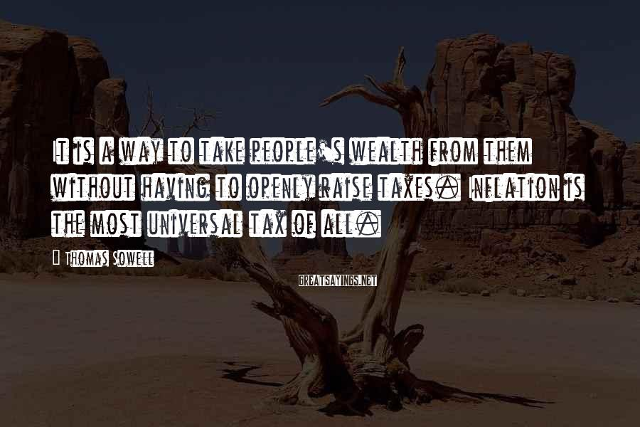 Thomas Sowell Sayings: It is a way to take people's wealth from them without having to openly raise