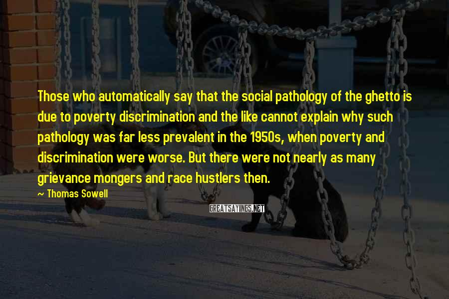 Thomas Sowell Sayings: Those who automatically say that the social pathology of the ghetto is due to poverty