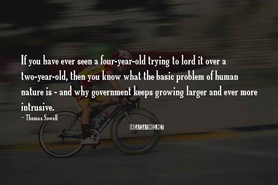 Thomas Sowell Sayings: If you have ever seen a four-year-old trying to lord it over a two-year-old, then