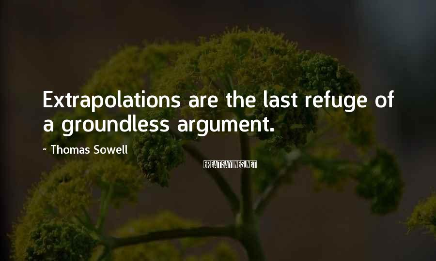 Thomas Sowell Sayings: Extrapolations are the last refuge of a groundless argument.