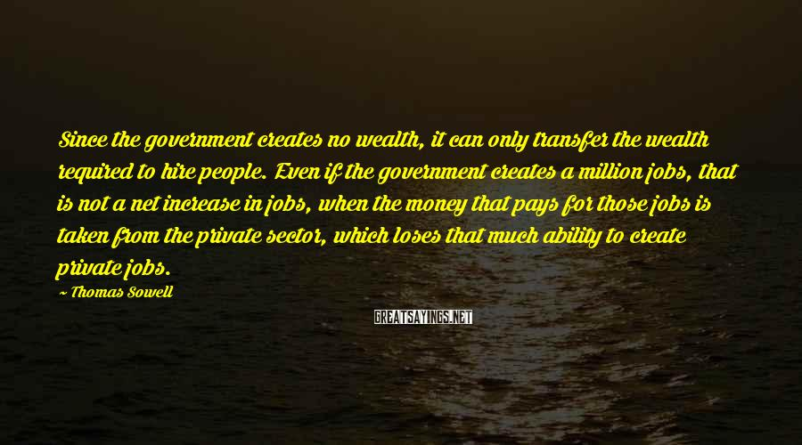 Thomas Sowell Sayings: Since the government creates no wealth, it can only transfer the wealth required to hire