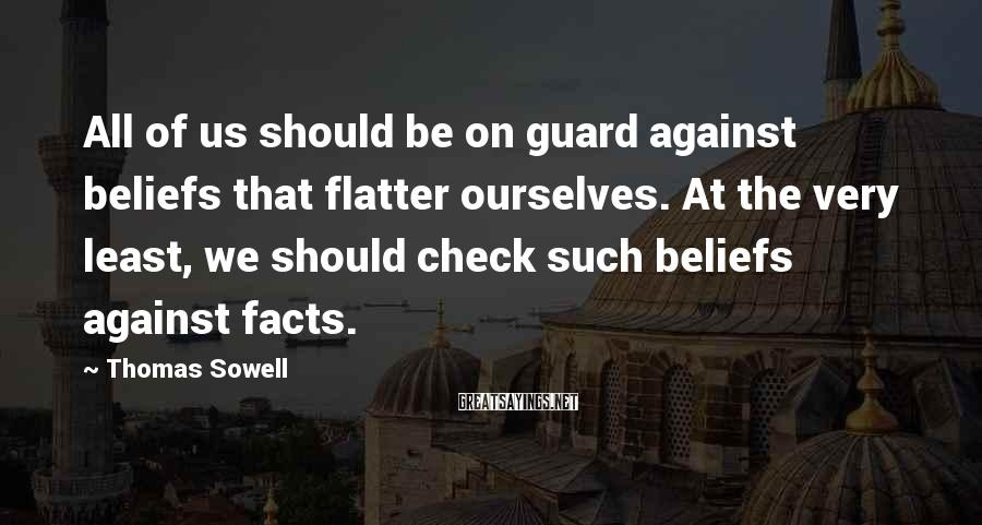 Thomas Sowell Sayings: All of us should be on guard against beliefs that flatter ourselves. At the very
