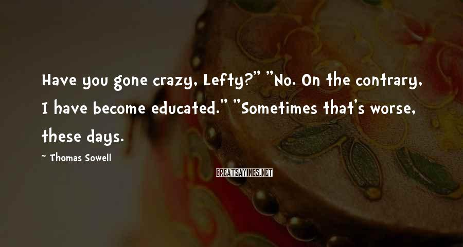"""Thomas Sowell Sayings: Have you gone crazy, Lefty?"""" """"No. On the contrary, I have become educated."""" """"Sometimes that's"""