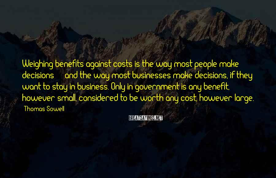 Thomas Sowell Sayings: Weighing benefits against costs is the way most people make decisions - and the way