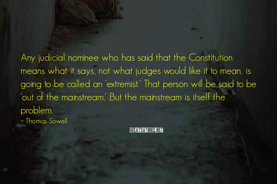 Thomas Sowell Sayings: Any judicial nominee who has said that the Constitution means what it says, not what