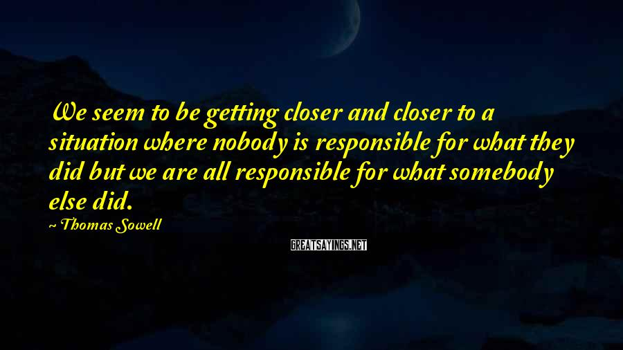 Thomas Sowell Sayings: We seem to be getting closer and closer to a situation where nobody is responsible