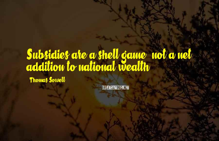 Thomas Sowell Sayings: Subsidies are a shell game, not a net addition to national wealth.