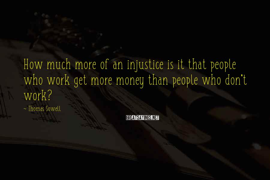 Thomas Sowell Sayings: How much more of an injustice is it that people who work get more money