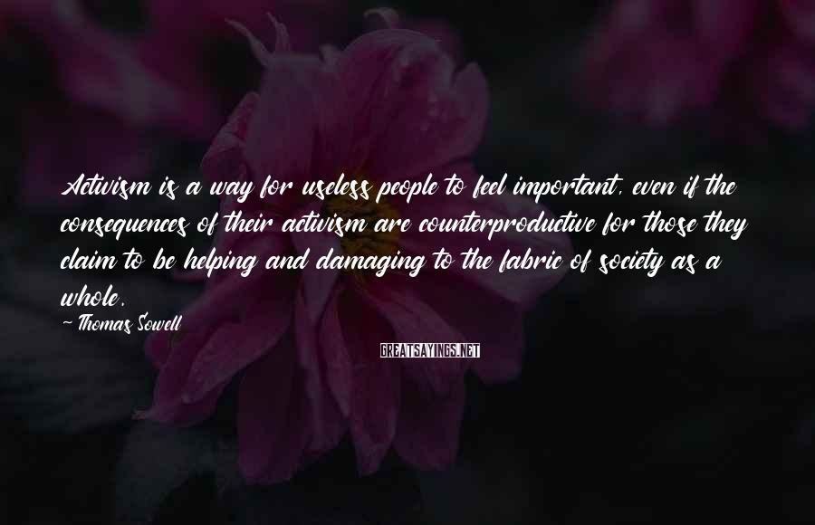 Thomas Sowell Sayings: Activism is a way for useless people to feel important, even if the consequences of