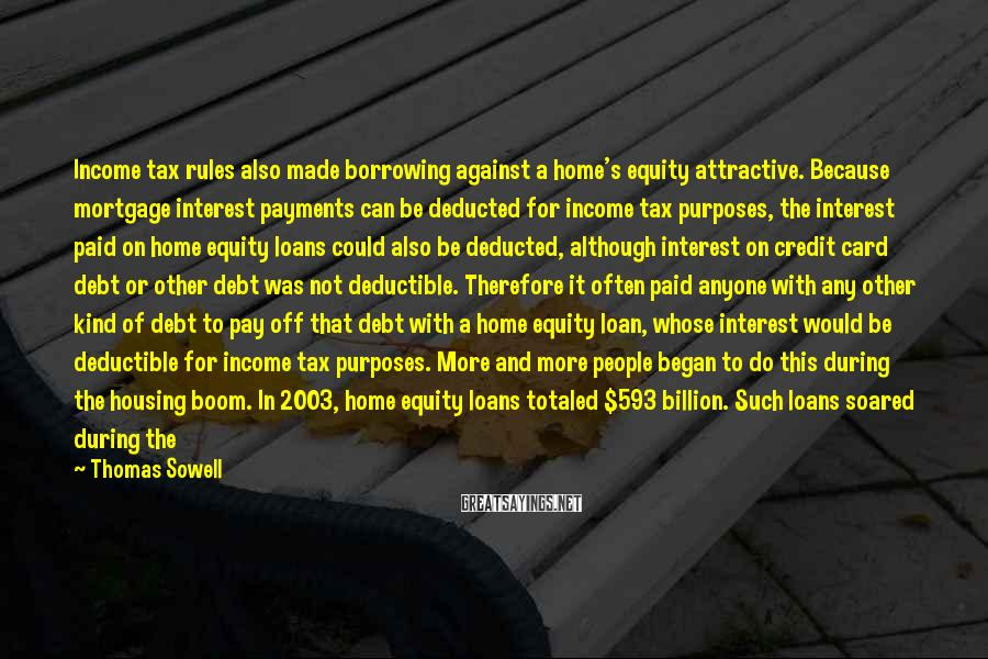 Thomas Sowell Sayings: Income tax rules also made borrowing against a home's equity attractive. Because mortgage interest payments