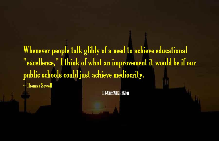 """Thomas Sowell Sayings: Whenever people talk glibly of a need to achieve educational """"excellence,"""" I think of what"""