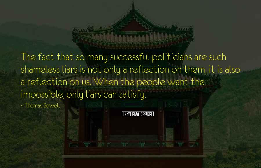 Thomas Sowell Sayings: The fact that so many successful politicians are such shameless liars is not only a