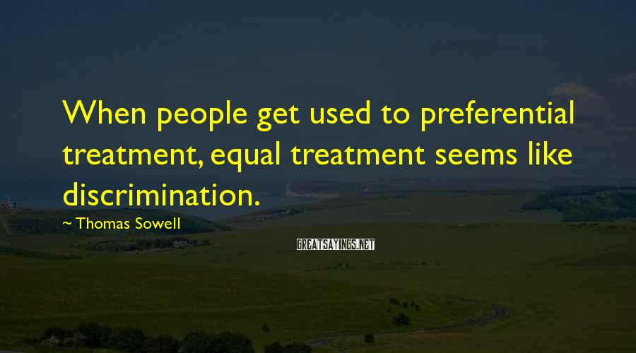 Thomas Sowell Sayings: When people get used to preferential treatment, equal treatment seems like discrimination.