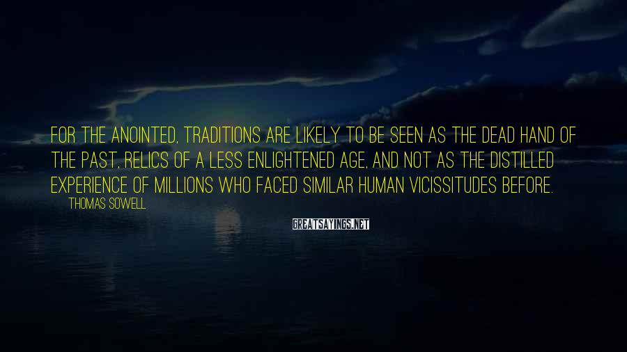 Thomas Sowell Sayings: For the anointed, traditions are likely to be seen as the dead hand of the
