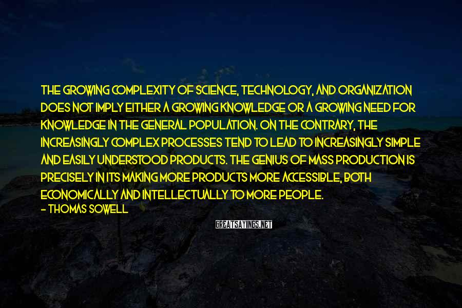 Thomas Sowell Sayings: The growing complexity of science, technology, and organization does not imply either a growing knowledge