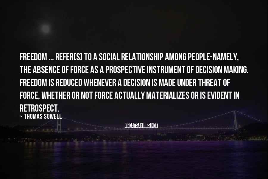 Thomas Sowell Sayings: Freedom ... refer[s] to a social relationship among people-namely, the absence of force as a