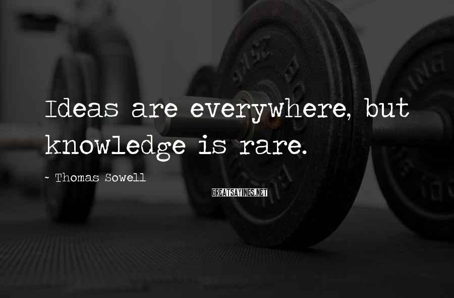 Thomas Sowell Sayings: Ideas are everywhere, but knowledge is rare.