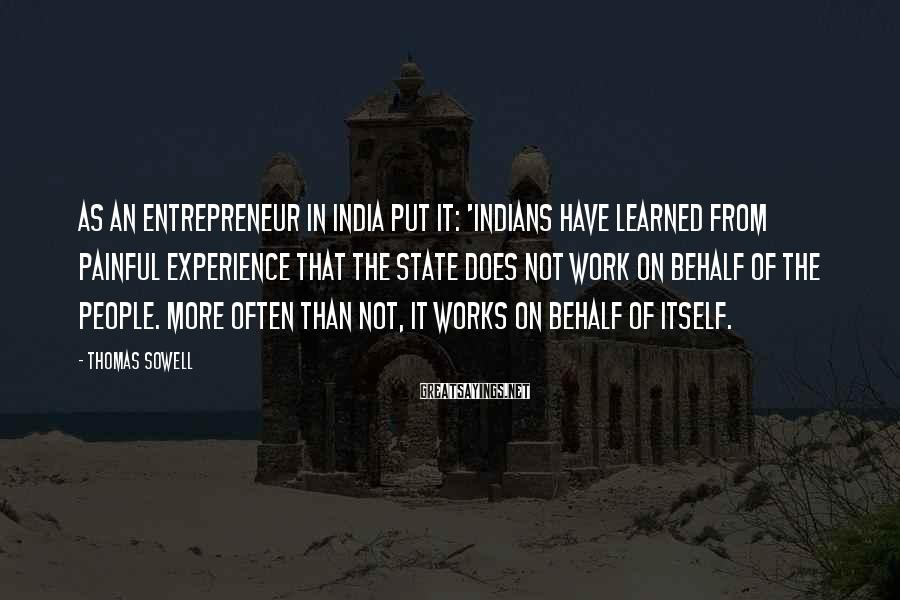 Thomas Sowell Sayings: As an entrepreneur in India put it: 'Indians have learned from painful experience that the