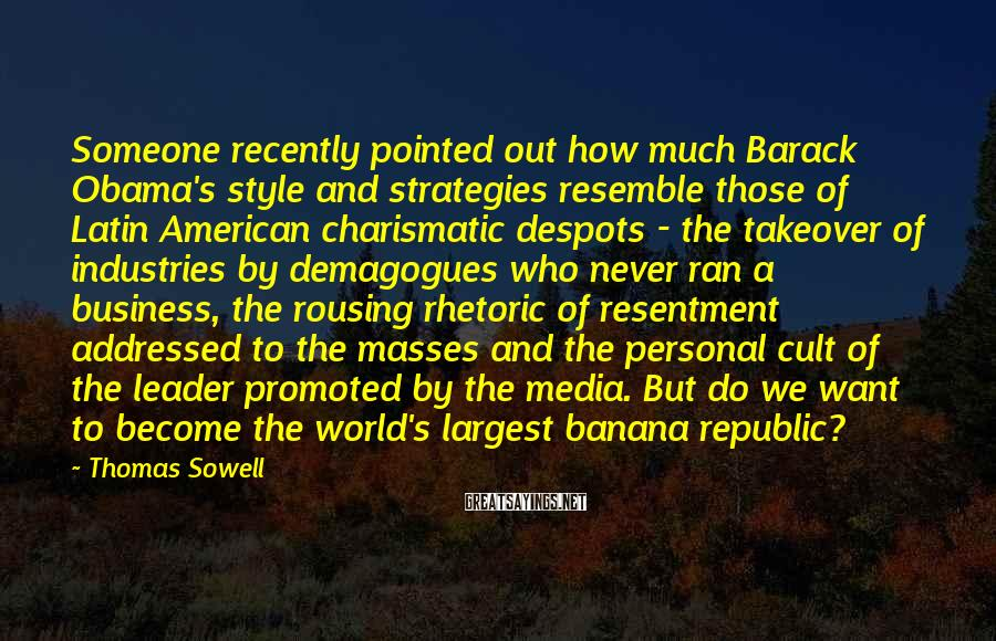 Thomas Sowell Sayings: Someone recently pointed out how much Barack Obama's style and strategies resemble those of Latin