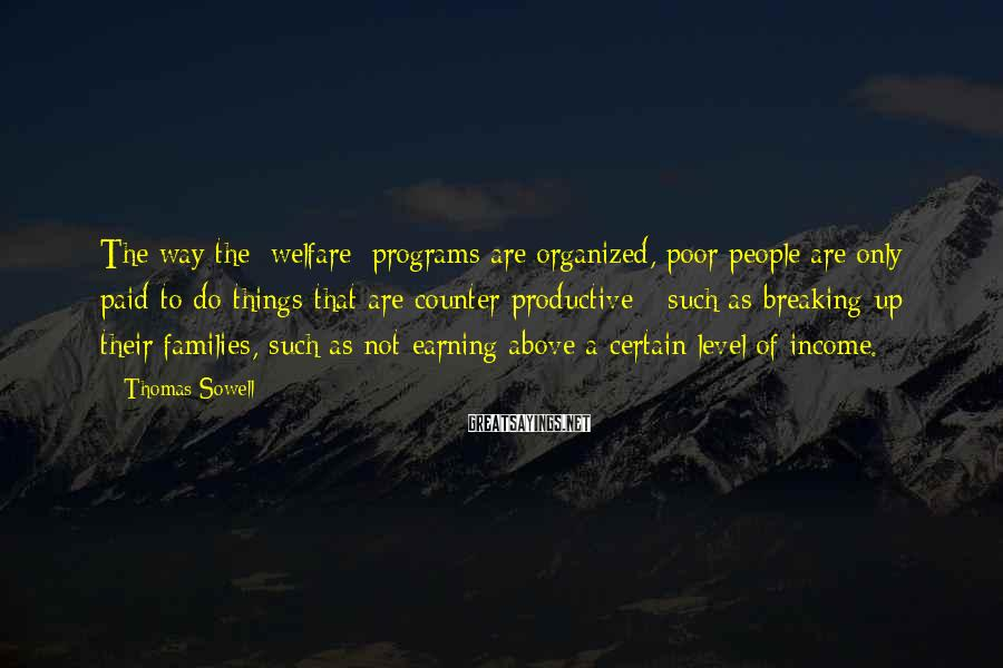 Thomas Sowell Sayings: The way the [welfare] programs are organized, poor people are only paid to do things