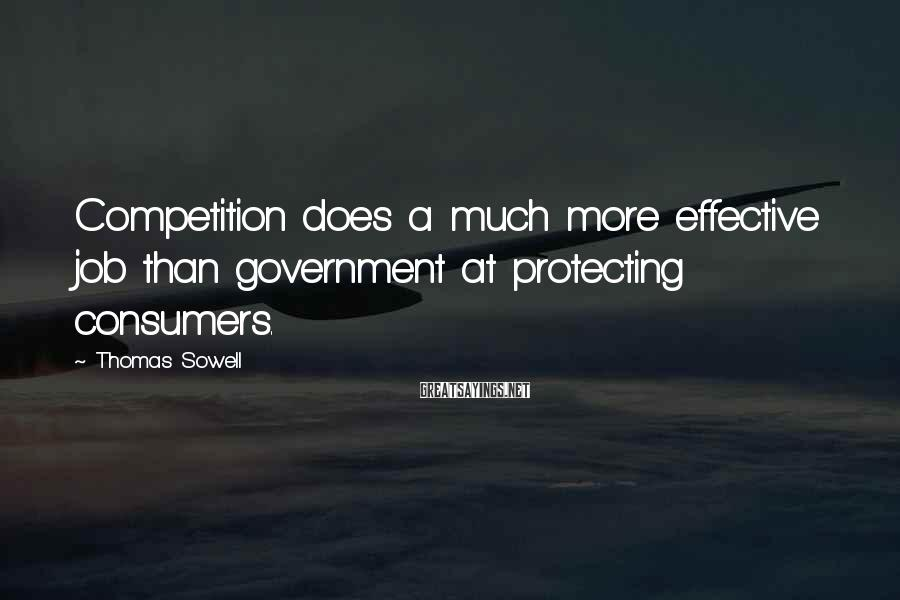 Thomas Sowell Sayings: Competition does a much more effective job than government at protecting consumers.