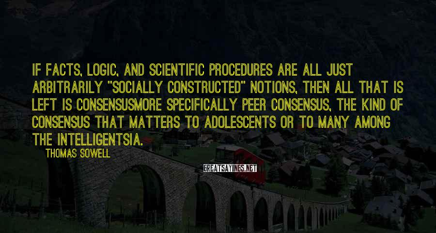 """Thomas Sowell Sayings: If facts, logic, and scientific procedures are all just arbitrarily """"socially constructed"""" notions, then all"""