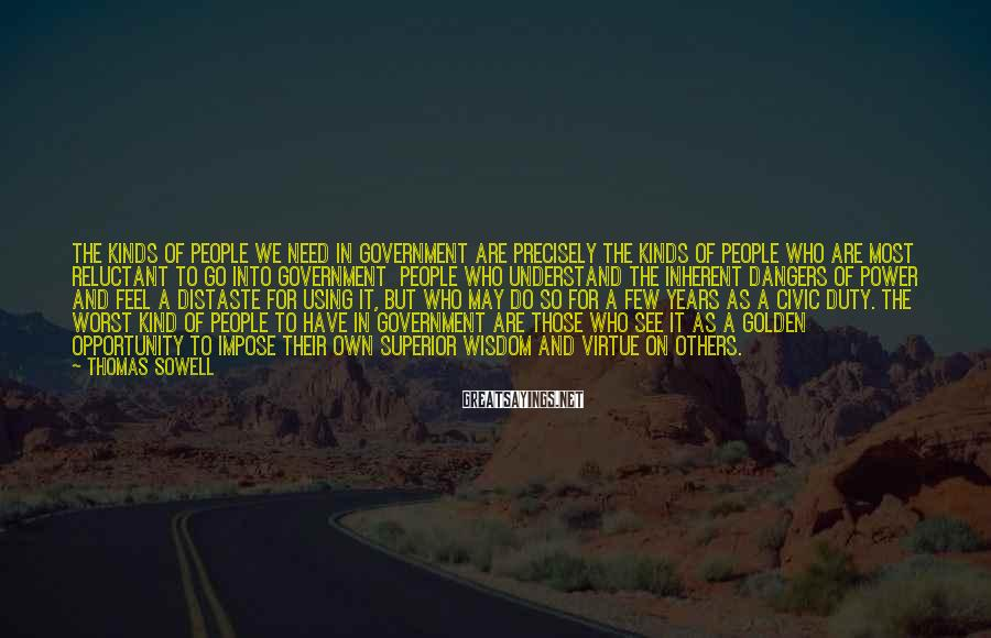 Thomas Sowell Sayings: The kinds of people we need in government are precisely the kinds of people who