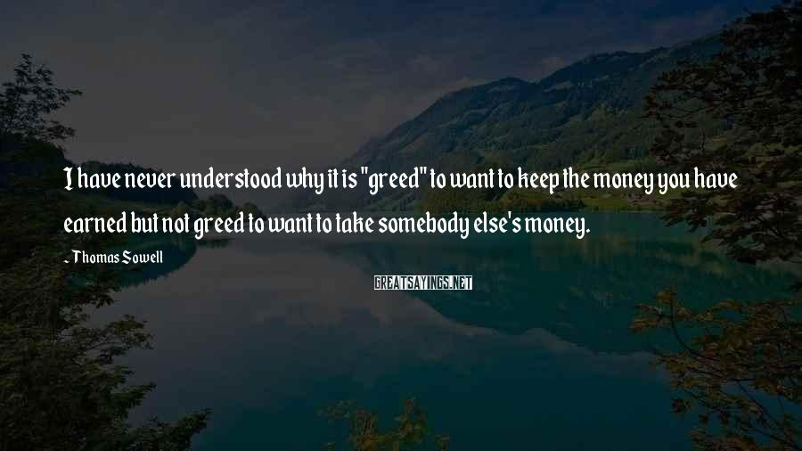 """Thomas Sowell Sayings: I have never understood why it is """"greed"""" to want to keep the money you"""