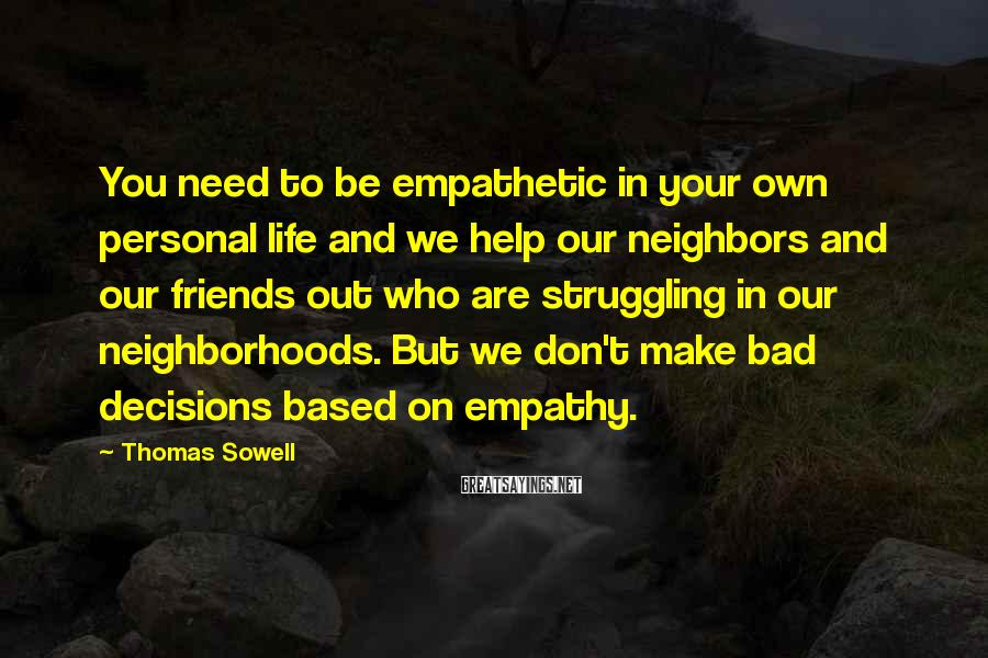Thomas Sowell Sayings: You need to be empathetic in your own personal life and we help our neighbors