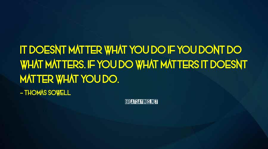 Thomas Sowell Sayings: It doesnt matter what you do if you dont do what matters. If you do