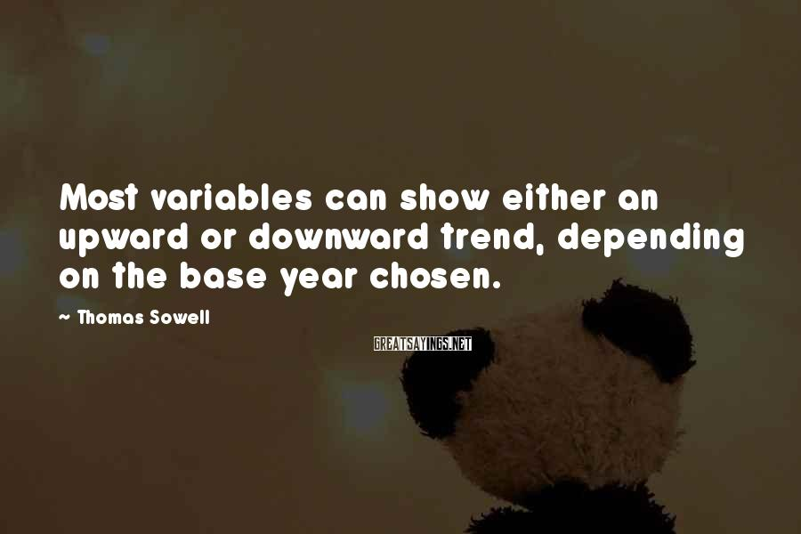 Thomas Sowell Sayings: Most variables can show either an upward or downward trend, depending on the base year