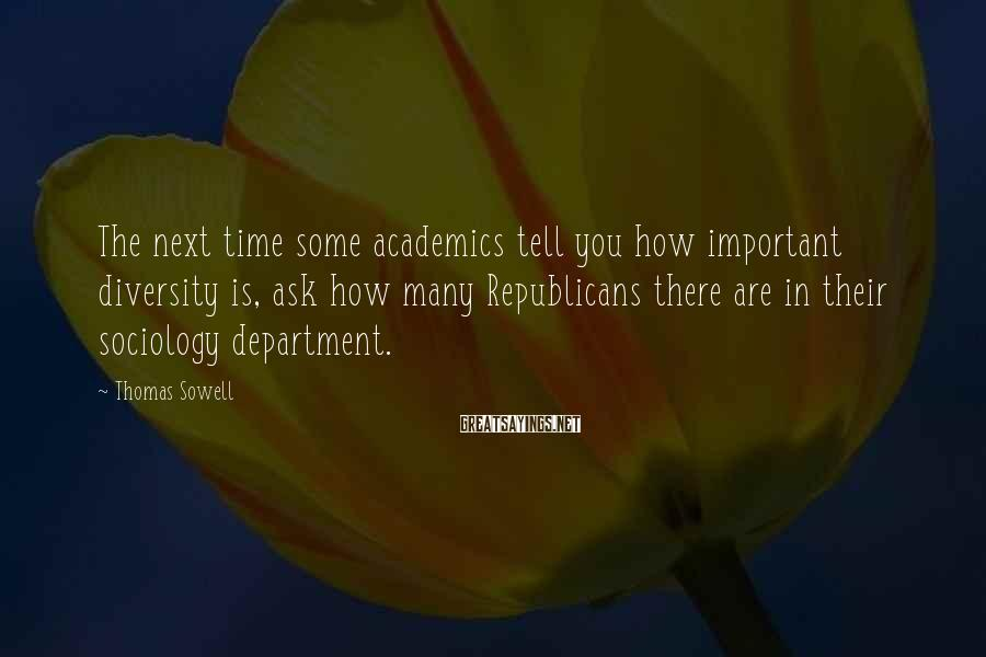 Thomas Sowell Sayings: The next time some academics tell you how important diversity is, ask how many Republicans