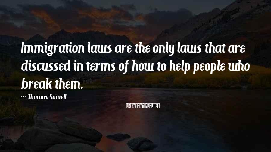 Thomas Sowell Sayings: Immigration laws are the only laws that are discussed in terms of how to help