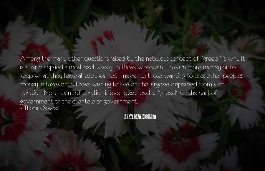 """Thomas Sowell Sayings: Among the many other questions raised by the nebulous concept of """"greed"""" is why it"""