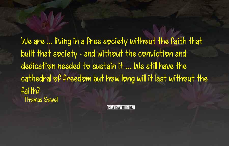 Thomas Sowell Sayings: We are ... living in a free society without the faith that built that society