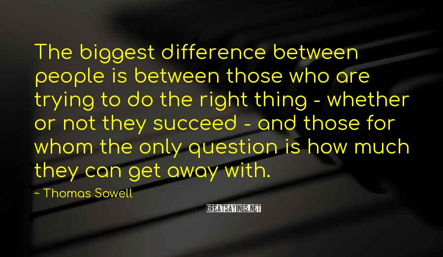 Thomas Sowell Sayings: The biggest difference between people is between those who are trying to do the right