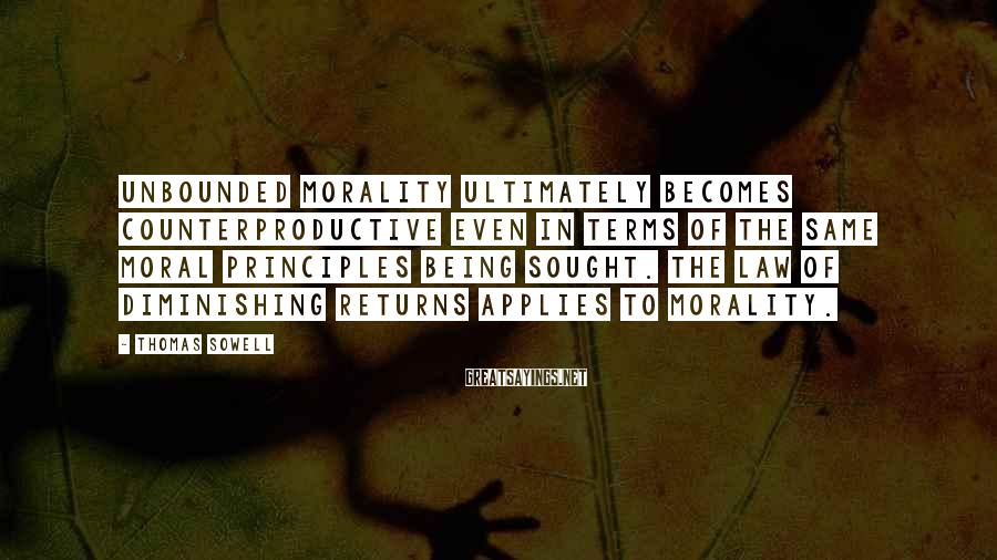 Thomas Sowell Sayings: Unbounded morality ultimately becomes counterproductive even in terms of the same moral principles being sought.