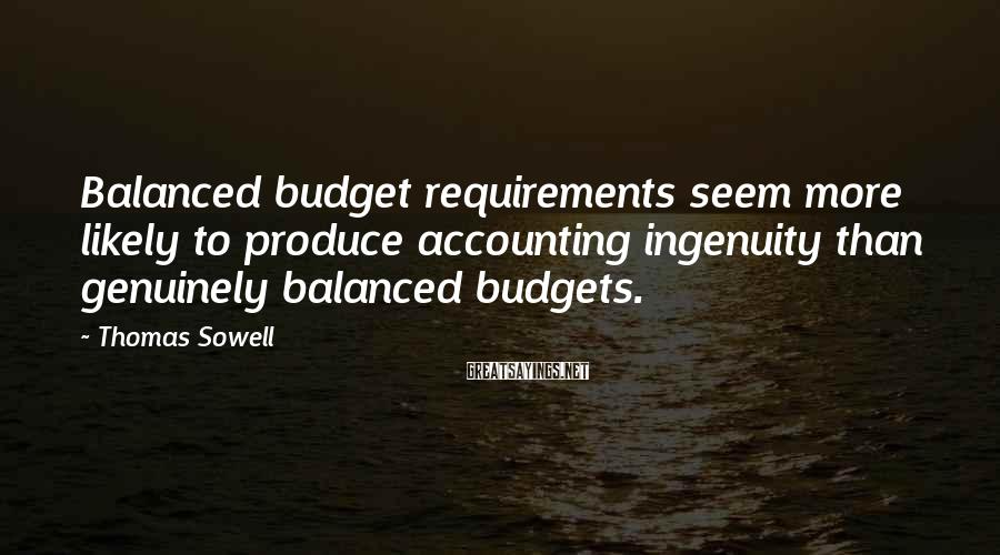 Thomas Sowell Sayings: Balanced budget requirements seem more likely to produce accounting ingenuity than genuinely balanced budgets.