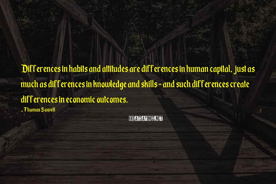 Thomas Sowell Sayings: Differences in habits and attitudes are differences in human capital, just as much as differences